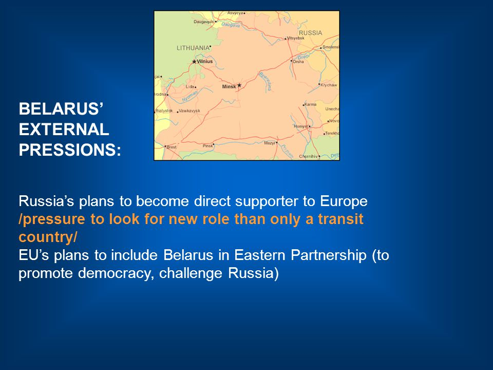 BELARUS' EXTERNAL PRESSIONS: Russia's plans to become direct supporter to Europe /pressure to look for new role than only a transit country/ EU's plans to include Belarus in Eastern Partnership (to promote democracy, challenge Russia)