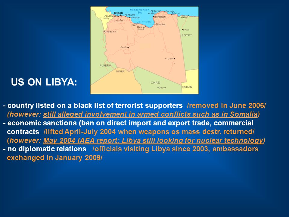 US ON LIBYA: - country listed on a black list of terrorist supporters /removed in June 2006/ (however: still alleged involvement in armed conflicts such as in Somalia) - economic sanctions (ban on direct import and export trade, commercial contracts /lifted April-July 2004 when weapons os mass destr.