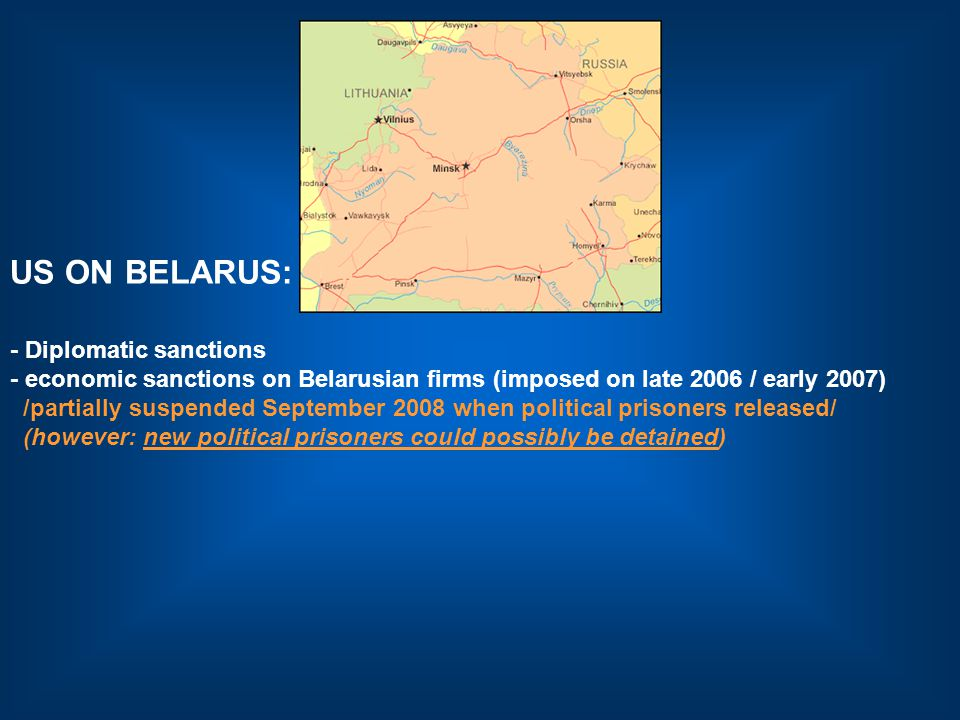 US ON BELARUS: - Diplomatic sanctions - economic sanctions on Belarusian firms (imposed on late 2006 / early 2007) /partially suspended September 2008 when political prisoners released/ (however: new political prisoners could possibly be detained)