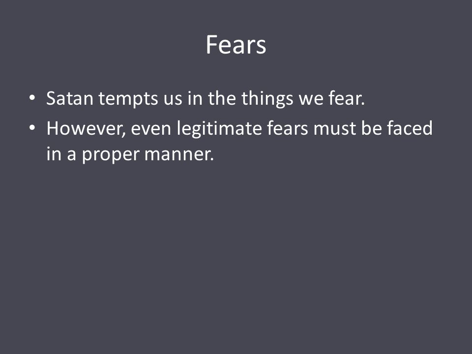 Fears Satan tempts us in the things we fear.
