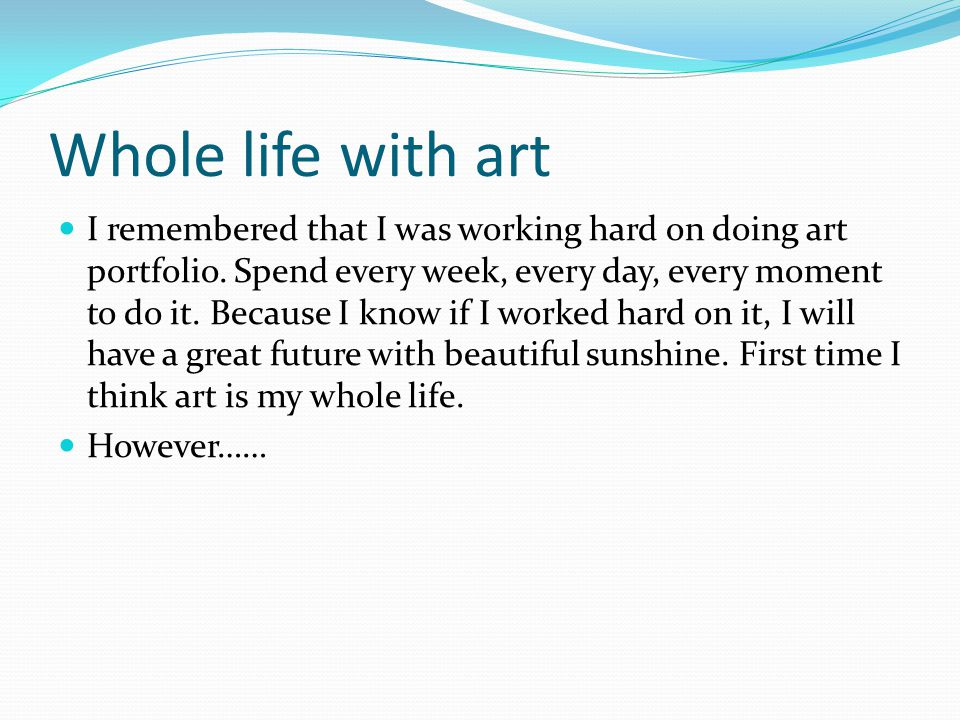 Whole life with art I remembered that I was working hard on doing art portfolio. Spend every week, every day, every moment to do it. Because I know if