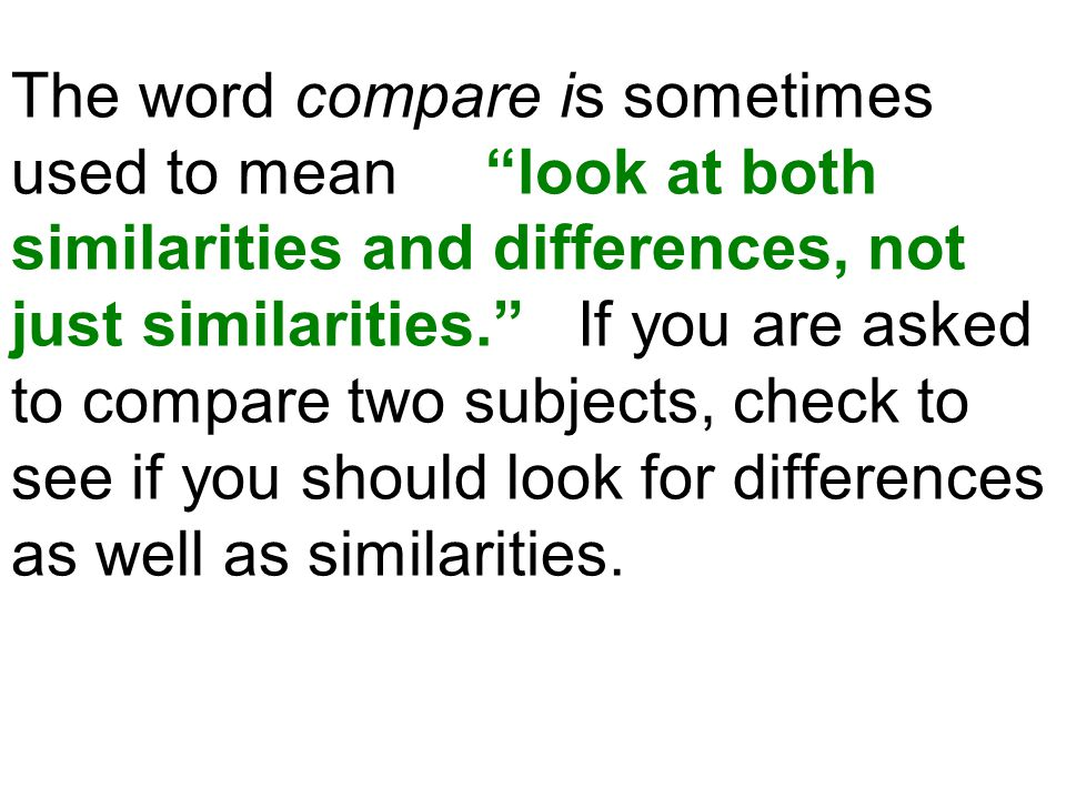 "The word compare is sometimes used to mean ""look at both similarities and differences, not just similarities."" If you are asked to compare two subject"