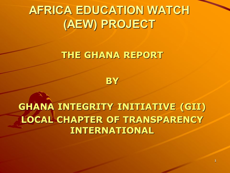 AFRICA EDUCATION WATCH (AEW) PROJECT THE GHANA REPORT BY GHANA INTEGRITY INITIATIVE (GII) LOCAL CHAPTER OF TRANSPARENCY INTERNATIONAL 1