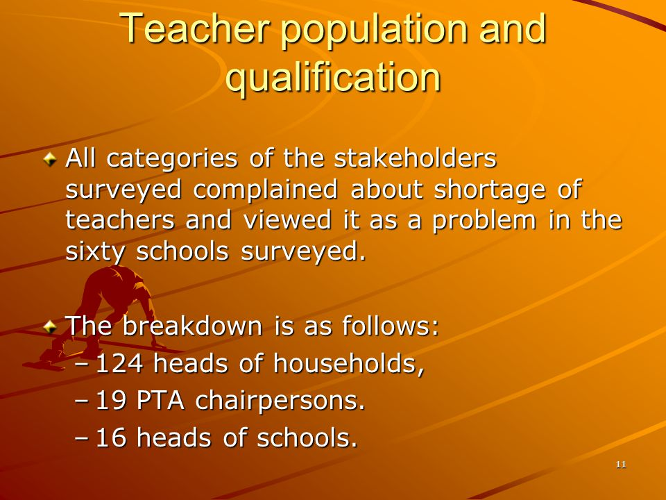 Teacher population and qualification All categories of the stakeholders surveyed complained about shortage of teachers and viewed it as a problem in the sixty schools surveyed.