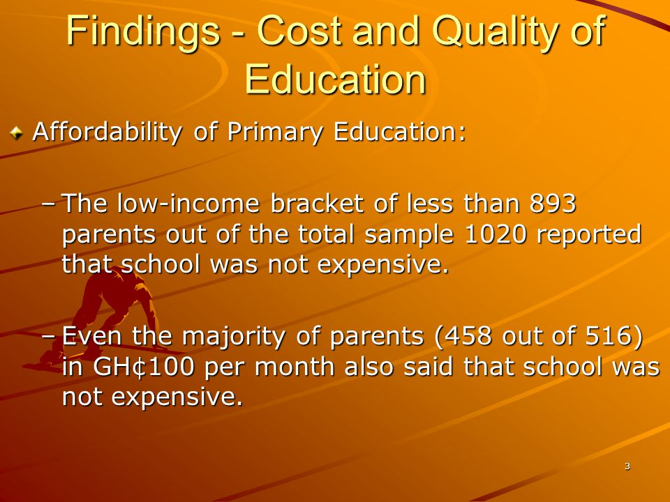 Findings - Cost and Quality of Education Affordability of Primary Education: –The low-income bracket of less than 893 parents out of the total sample 1020 reported that school was not expensive.