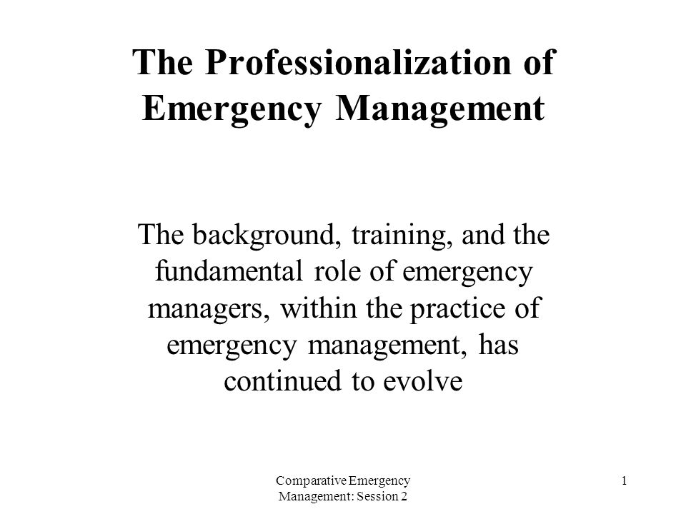 Comparative Emergency Management: Session 2 1 The Professionalization of Emergency Management The background, training, and the fundamental role of emergency managers, within the practice of emergency management, has continued to evolve