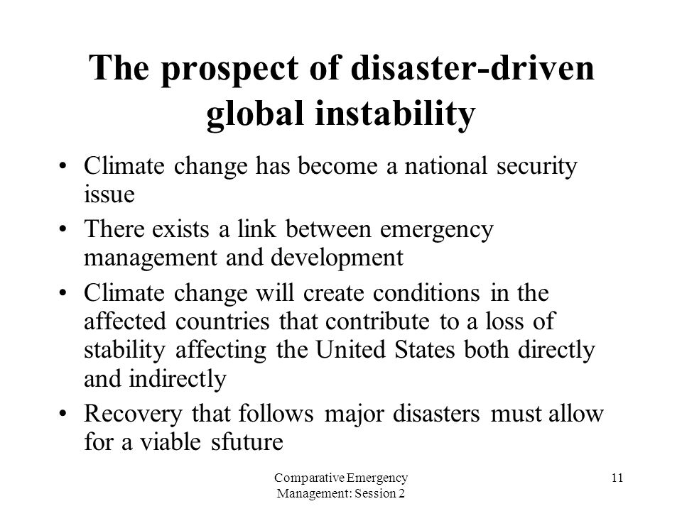 Comparative Emergency Management: Session 2 11 The prospect of disaster-driven global instability Climate change has become a national security issue There exists a link between emergency management and development Climate change will create conditions in the affected countries that contribute to a loss of stability affecting the United States both directly and indirectly Recovery that follows major disasters must allow for a viable sfuture