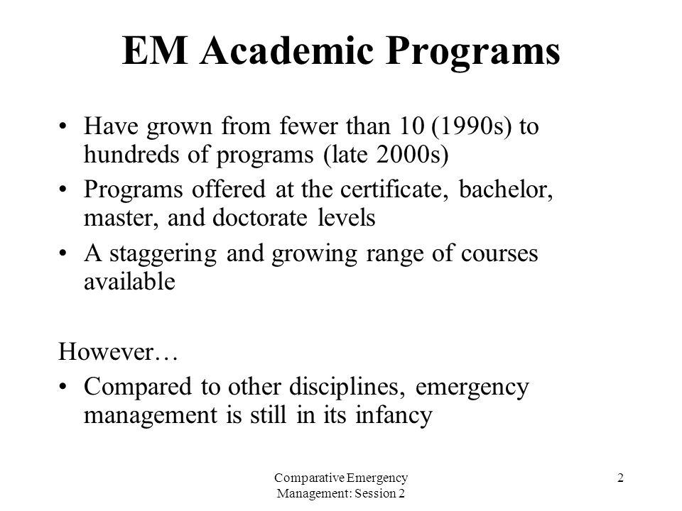 Comparative Emergency Management: Session 2 2 EM Academic Programs Have grown from fewer than 10 (1990s) to hundreds of programs (late 2000s) Programs offered at the certificate, bachelor, master, and doctorate levels A staggering and growing range of courses available However… Compared to other disciplines, emergency management is still in its infancy