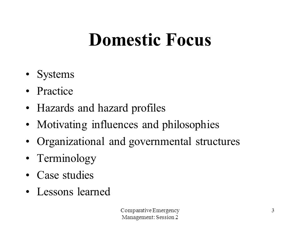 Comparative Emergency Management: Session 2 3 Domestic Focus Systems Practice Hazards and hazard profiles Motivating influences and philosophies Organ