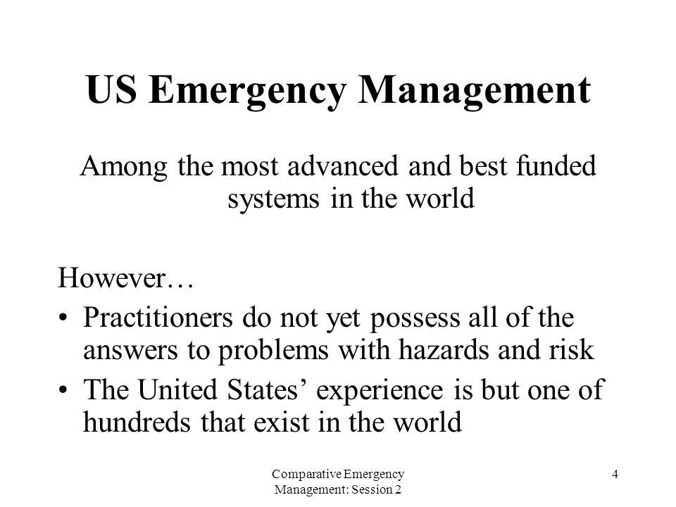 Comparative Emergency Management: Session 2 4 US Emergency Management Among the most advanced and best funded systems in the world However… Practitioners do not yet possess all of the answers to problems with hazards and risk The United States' experience is but one of hundreds that exist in the world