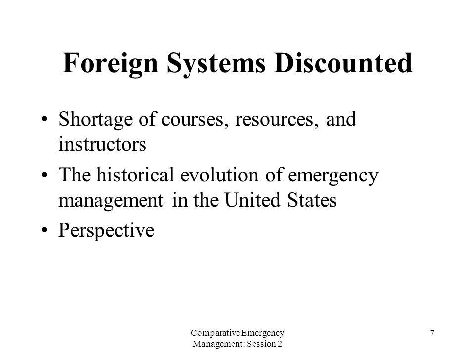 Comparative Emergency Management: Session 2 7 Foreign Systems Discounted Shortage of courses, resources, and instructors The historical evolution of emergency management in the United States Perspective