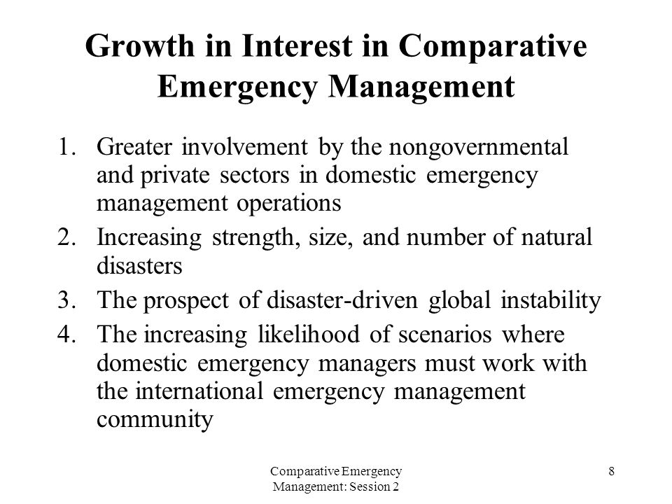 Comparative Emergency Management: Session 2 8 Growth in Interest in Comparative Emergency Management 1.Greater involvement by the nongovernmental and private sectors in domestic emergency management operations 2.Increasing strength, size, and number of natural disasters 3.The prospect of disaster-driven global instability 4.The increasing likelihood of scenarios where domestic emergency managers must work with the international emergency management community