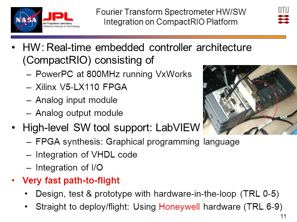 Fourier Transform Spectrometer HW/SW Integration on CompactRIO Platform HW: Real-time embedded controller architecture (CompactRIO) consisting of –PowerPC at 800MHz running VxWorks –Xilinx V5-LX110 FPGA –Analog input module –Analog output module High-level SW tool support: LabVIEW –FPGA synthesis: Graphical programming language –Integration of VHDL code –Integration of I/O Very fast path-to-flight Design, test & prototype with hardware-in-the-loop (TRL 0-5) Straight to deploy/flight: Using Honeywell hardware (TRL 6-9) 11