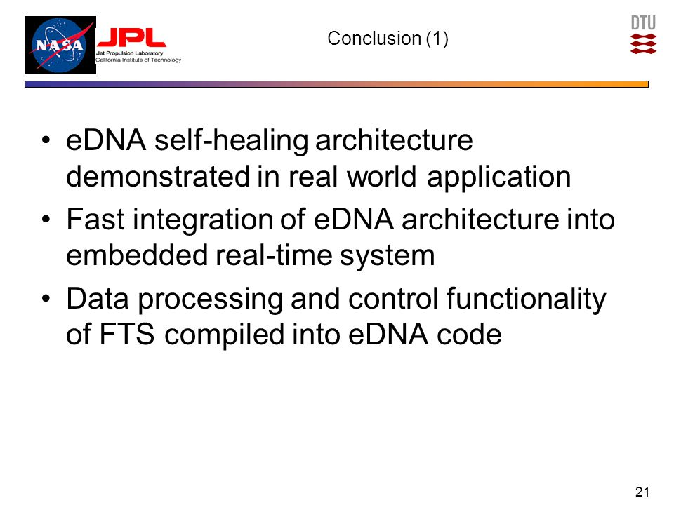 Conclusion (1) eDNA self-healing architecture demonstrated in real world application Fast integration of eDNA architecture into embedded real-time system Data processing and control functionality of FTS compiled into eDNA code 21