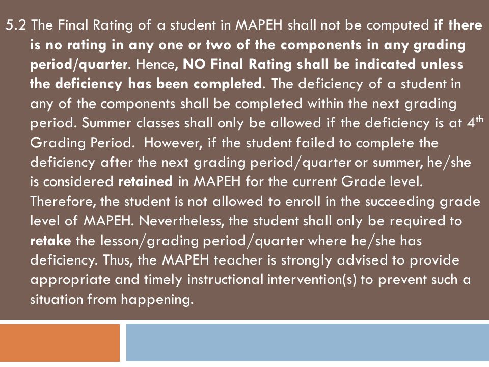 5.2 The Final Rating of a student in MAPEH shall not be computed if there is no rating in any one or two of the components in any grading period/quarter.