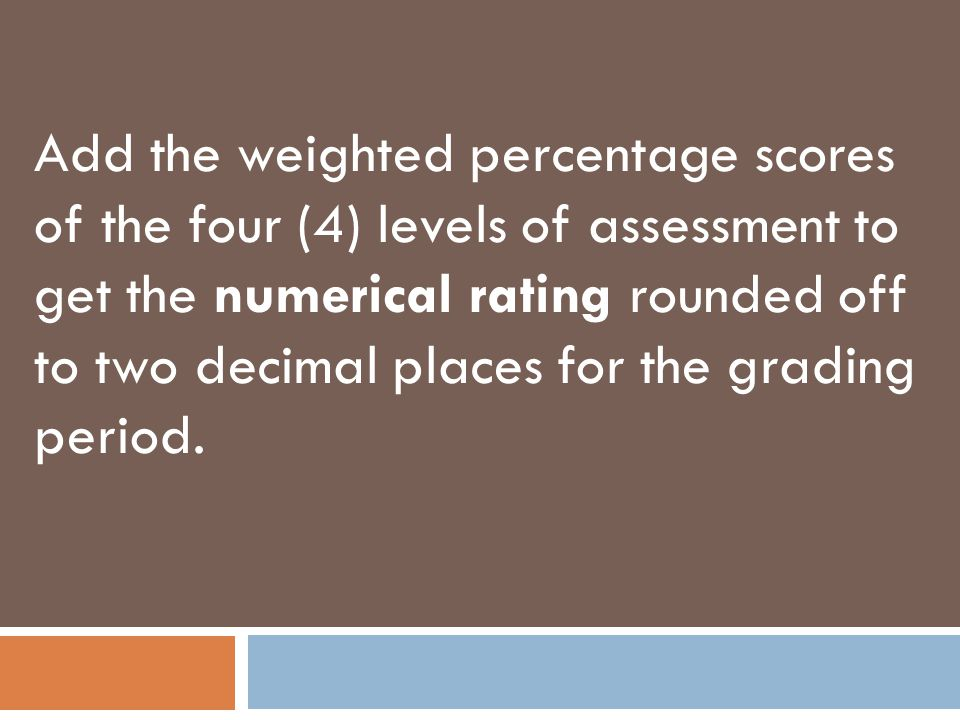 Add the weighted percentage scores of the four (4) levels of assessment to get the numerical rating rounded off to two decimal places for the grading period.
