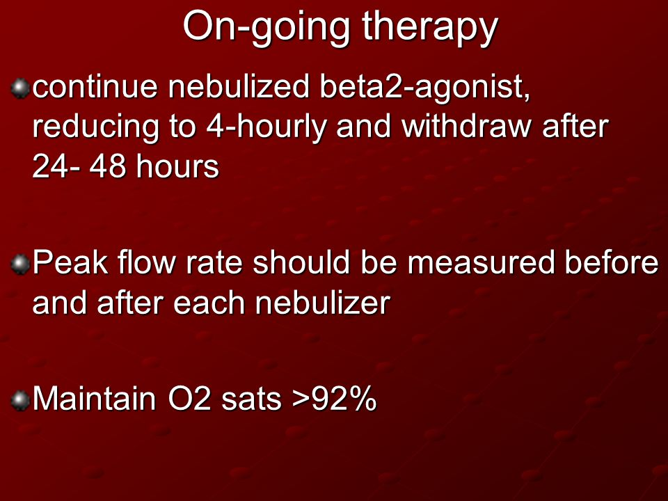 On-going therapy continue nebulized beta2-agonist, reducing to 4-hourly and withdraw after 24- 48 hours Peak flow rate should be measured before and a