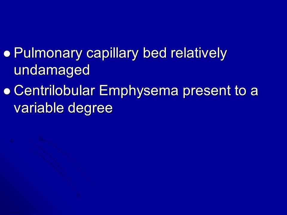 . Pulmonary capillary bed relatively undamaged Pulmonary capillary bed relatively undamaged Centrilobular Emphysema present to a variable degree Centr