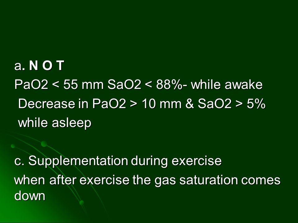 a. N O T PaO2 < 55 mm SaO2 < 88%- while awake Decrease in PaO2 > 10 mm & SaO2 > 5% Decrease in PaO2 > 10 mm & SaO2 > 5% while asleep while asleep c. S