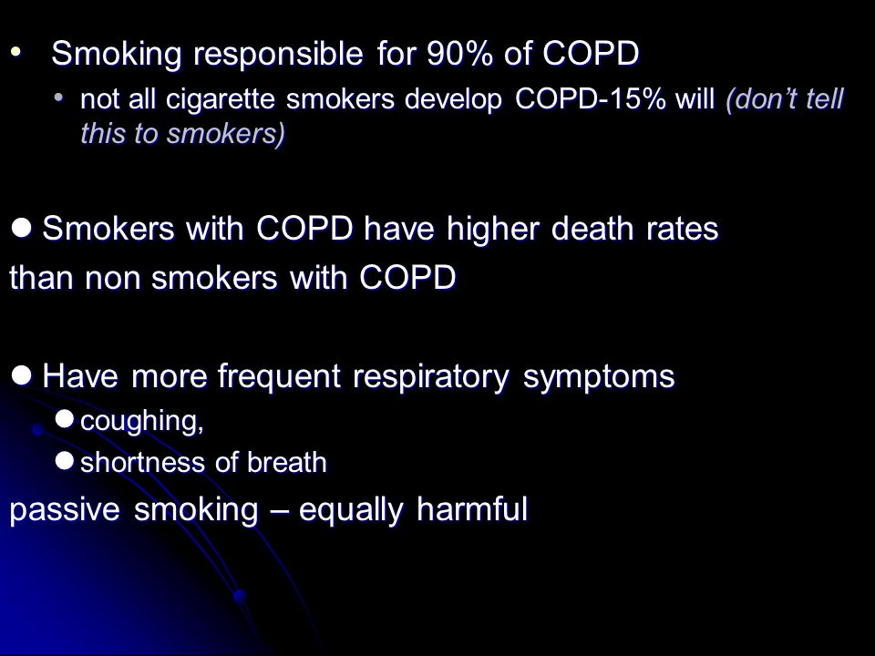 Smoking responsible for 90% of COPD Smoking responsible for 90% of COPD not all cigarette smokers develop COPD-15% will (don't tell this to smokers) n
