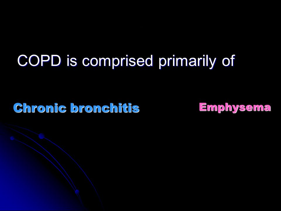 . COPD is comprised primarily of Emphysema Chronic bronchitis