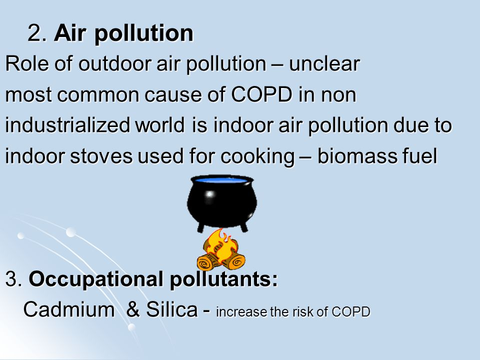 2. Air pollution Role of outdoor air pollution – unclear most common cause of COPD in non industrialized world is indoor air pollution due to indoor s