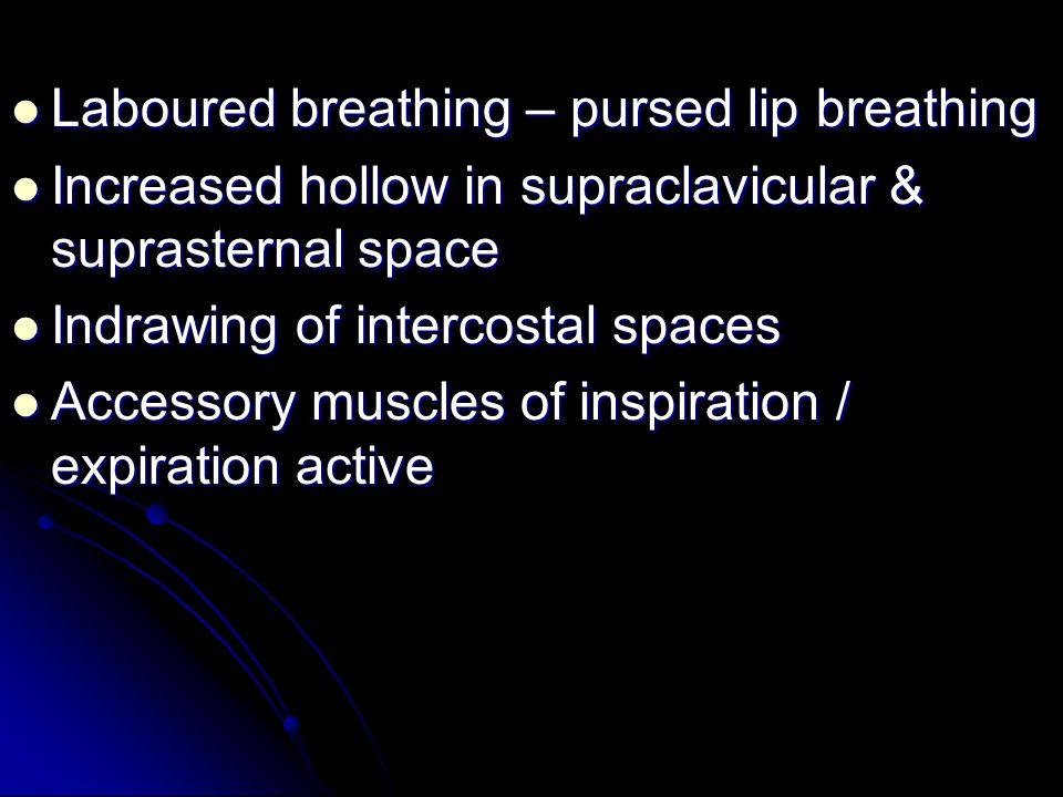 Laboured breathing – pursed lip breathing Laboured breathing – pursed lip breathing Increased hollow in supraclavicular & suprasternal space Increased