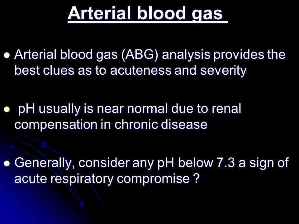. Arterial blood gas Arterial blood gas Arterial blood gas (ABG) analysis provides the best clues as to acuteness and severity Arterial blood gas (ABG