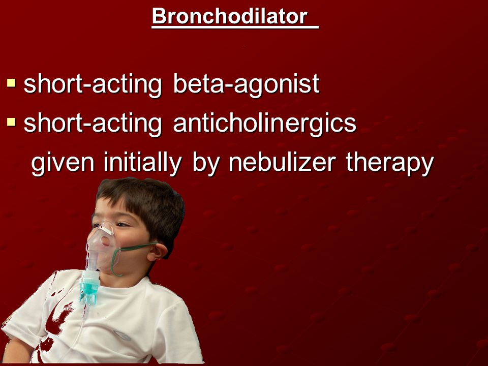 .Bronchodilator  short-acting beta-agonist  short-acting anticholinergics given initially by nebulizer therapy given initially by nebulizer therapy