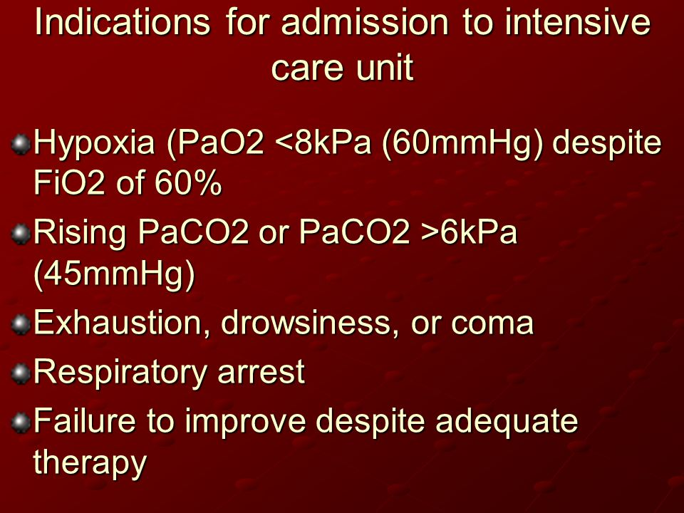 Indications for admission to intensive care unit Hypoxia (PaO2 <8kPa (60mmHg) despite FiO2 of 60% Rising PaCO2 or PaCO2 >6kPa (45mmHg) Exhaustion, dro