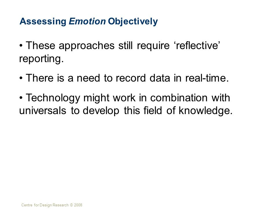 Centre for Design Research © 2008 Assessing Emotion Objectively These approaches still require 'reflective' reporting. There is a need to record data