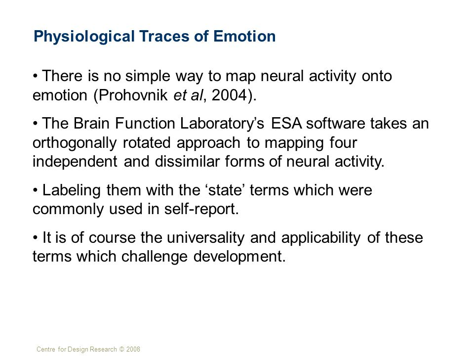 Centre for Design Research © 2008 Physiological Traces of Emotion There is no simple way to map neural activity onto emotion (Prohovnik et al, 2004).