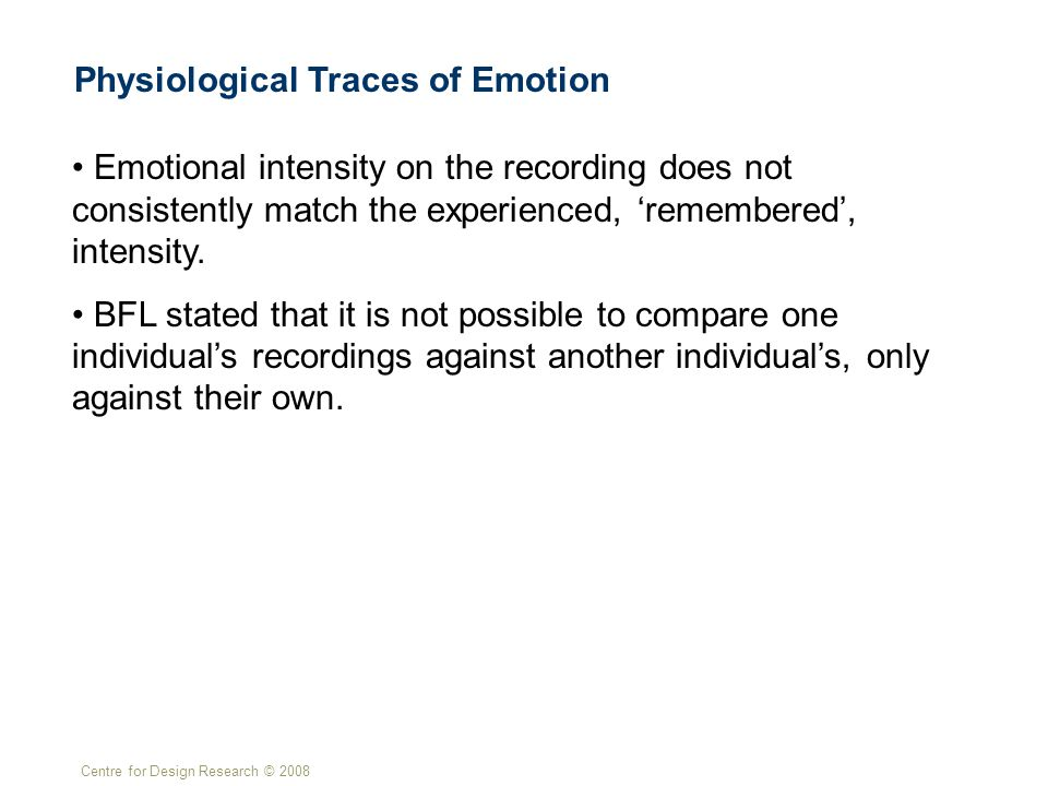 Centre for Design Research © 2008 Physiological Traces of Emotion Emotional intensity on the recording does not consistently match the experienced, 'remembered', intensity.