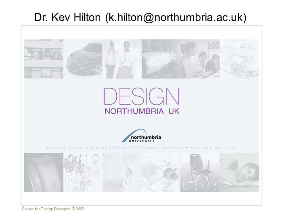 Centre for Design Research © 2008 Dr. Kev Hilton (k.hilton@northumbria.ac.uk)