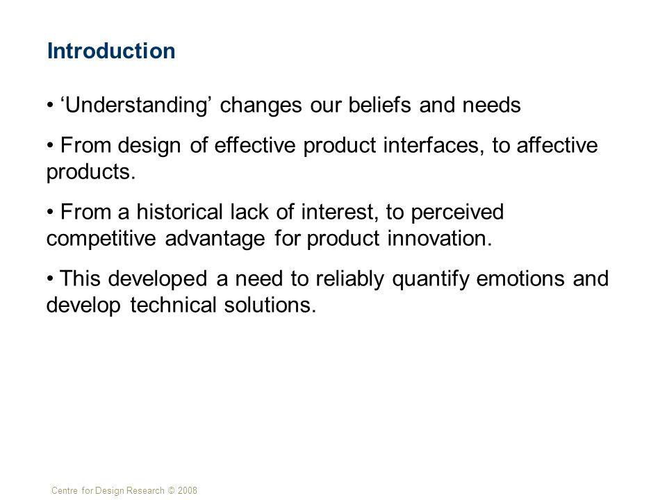 Centre for Design Research © 2008 Introduction 'Understanding' changes our beliefs and needs From design of effective product interfaces, to affective products.