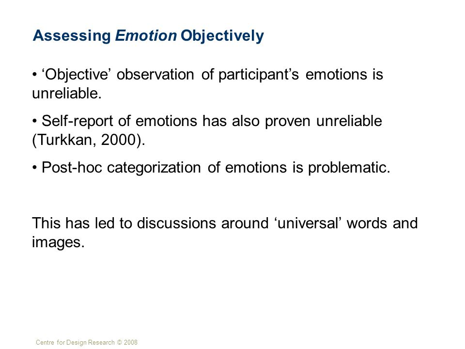 Centre for Design Research © 2008 Assessing Emotion Objectively 'Objective' observation of participant's emotions is unreliable.
