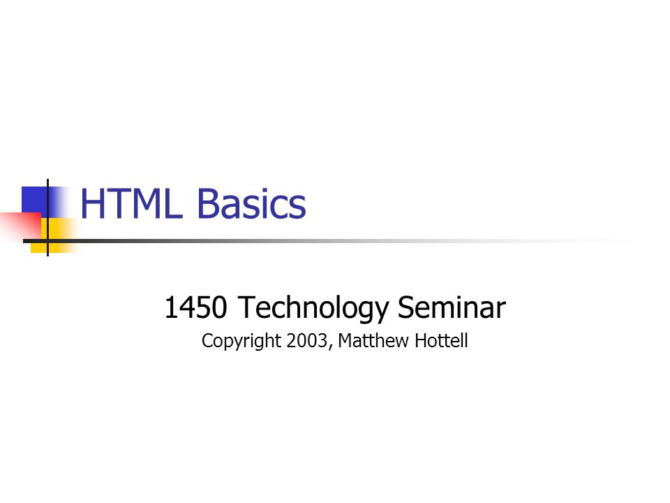 HTML Basics 1450 Technology Seminar Copyright 2003, Matthew Hottell