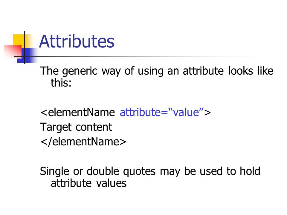 Attributes The generic way of using an attribute looks like this: Target content Single or double quotes may be used to hold attribute values