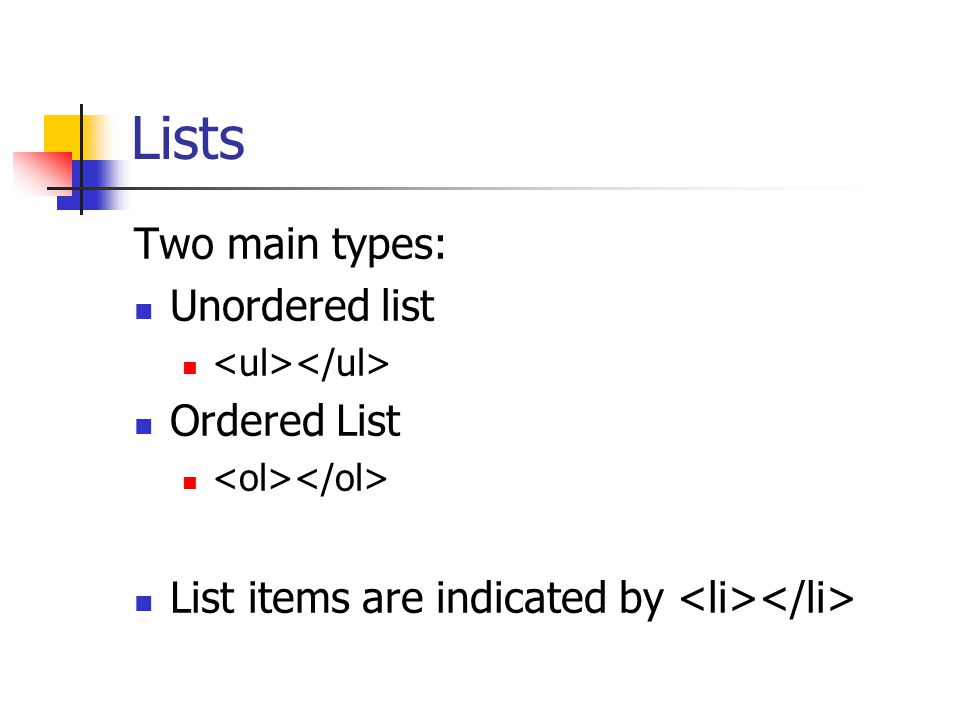 Lists Two main types: Unordered list Ordered List List items are indicated by
