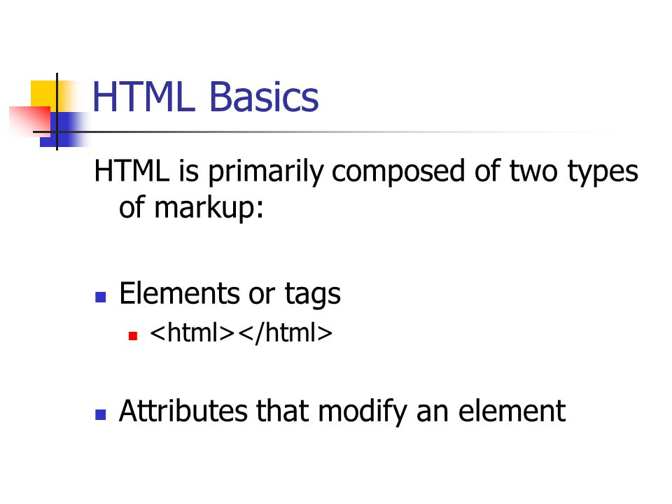 HTML Basics HTML is primarily composed of two types of markup: Elements or tags Attributes that modify an element