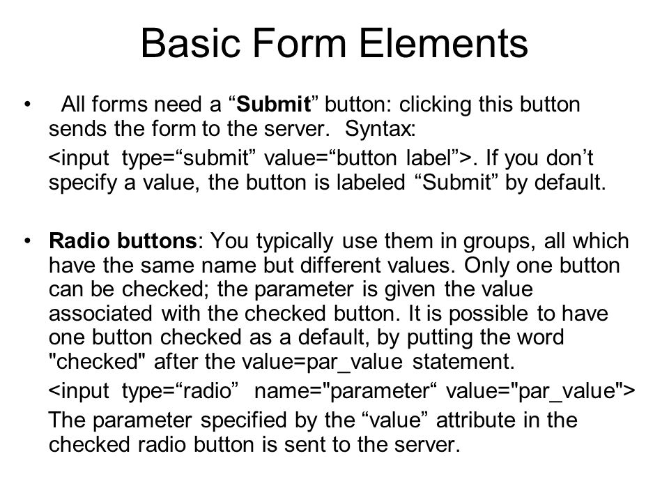 """Basic Form Elements All forms need a """"Submit"""" button: clicking this button sends the form to the server. Syntax:. If you don't specify a value, the bu"""