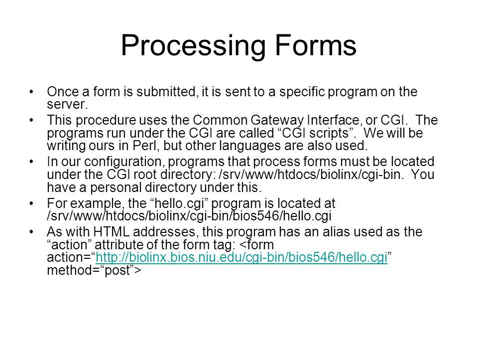 Processing Forms Once a form is submitted, it is sent to a specific program on the server. This procedure uses the Common Gateway Interface, or CGI. T
