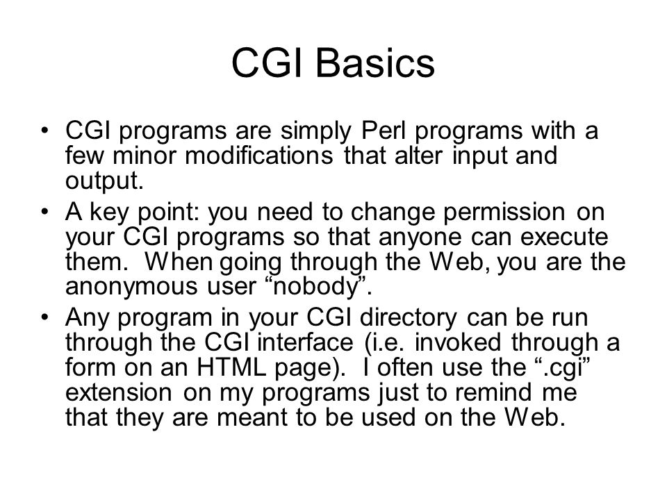 CGI Basics CGI programs are simply Perl programs with a few minor modifications that alter input and output. A key point: you need to change permissio