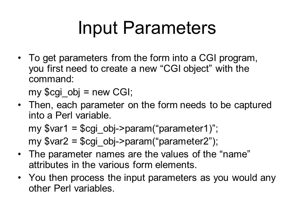 Input Parameters To get parameters from the form into a CGI program, you first need to create a new CGI object with the command: my $cgi_obj = new CGI; Then, each parameter on the form needs to be captured into a Perl variable.