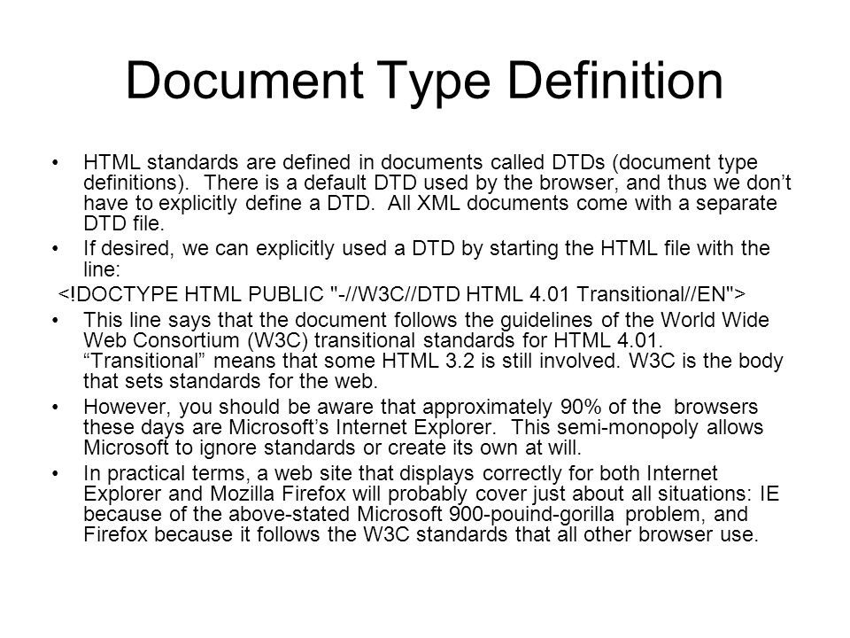 Document Type Definition HTML standards are defined in documents called DTDs (document type definitions). There is a default DTD used by the browser,