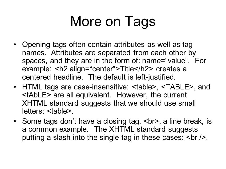 More on Tags Opening tags often contain attributes as well as tag names. Attributes are separated from each other by spaces, and they are in the form