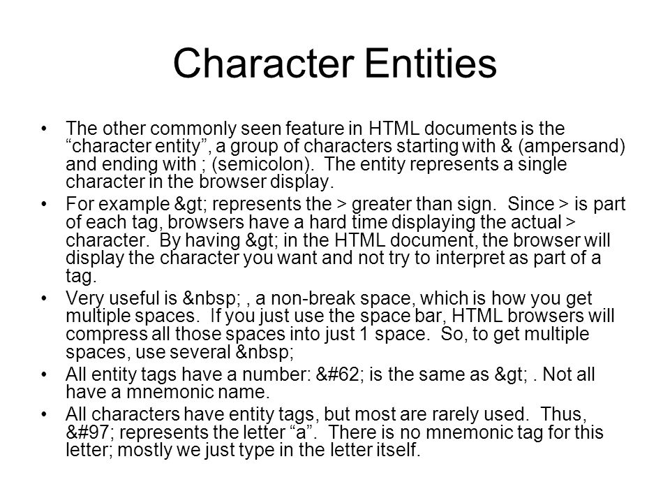 Character Entities The other commonly seen feature in HTML documents is the character entity , a group of characters starting with & (ampersand) and ending with ; (semicolon).