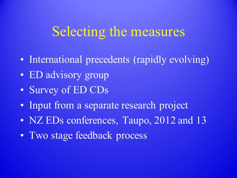 Selecting the measures International precedents (rapidly evolving) ED advisory group Survey of ED CDs Input from a separate research project NZ EDs co