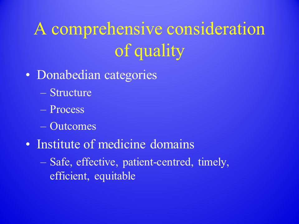 A comprehensive consideration of quality Donabedian categories –Structure –Process –Outcomes Institute of medicine domains –Safe, effective, patient-c