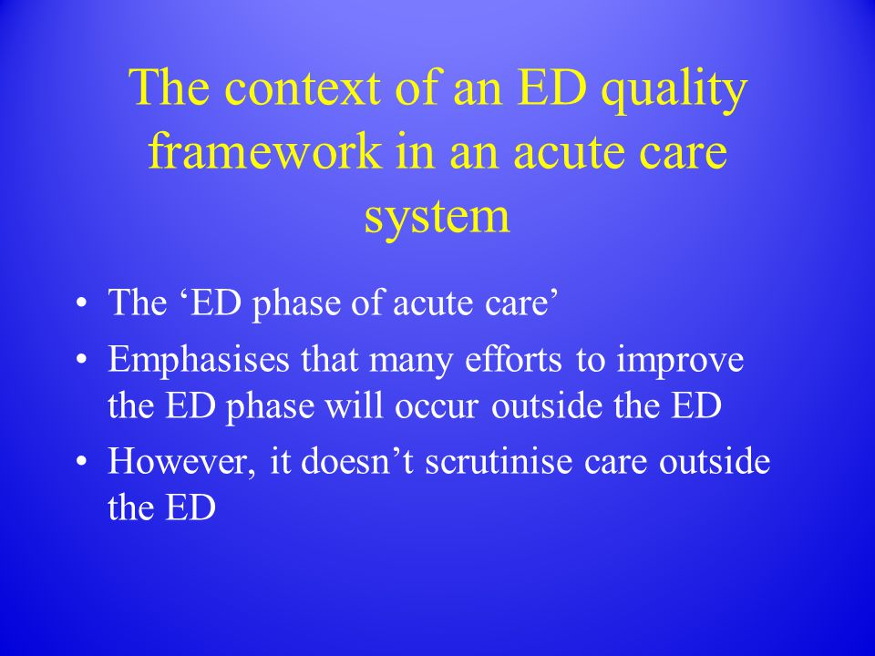 The context of an ED quality framework in an acute care system The 'ED phase of acute care' Emphasises that many efforts to improve the ED phase will occur outside the ED However, it doesn't scrutinise care outside the ED